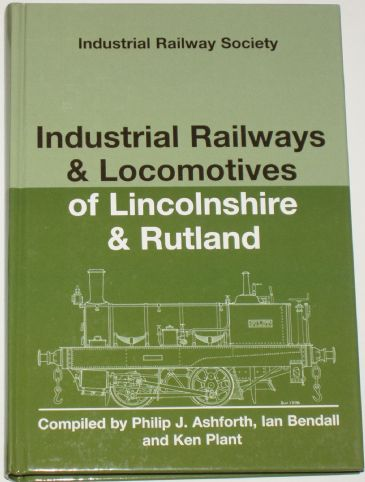 Industrial Railways and Locomotives of Lincolnshire & Rutland, by Philip J Ashforth, Ian Bendall and Ken Plant
